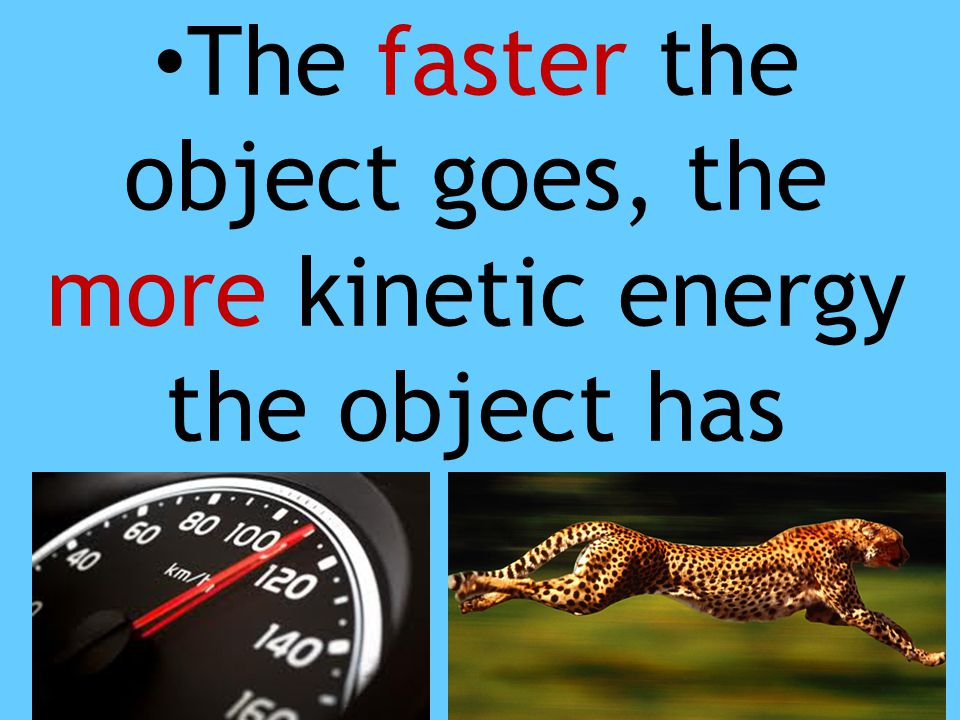 The faster the object goes, the more kinetic energy the object has