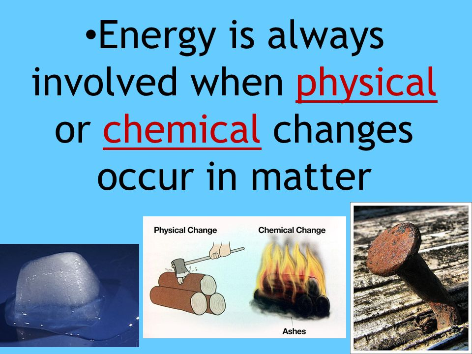 Energy is always involved when physical or chemical changes occur in matter