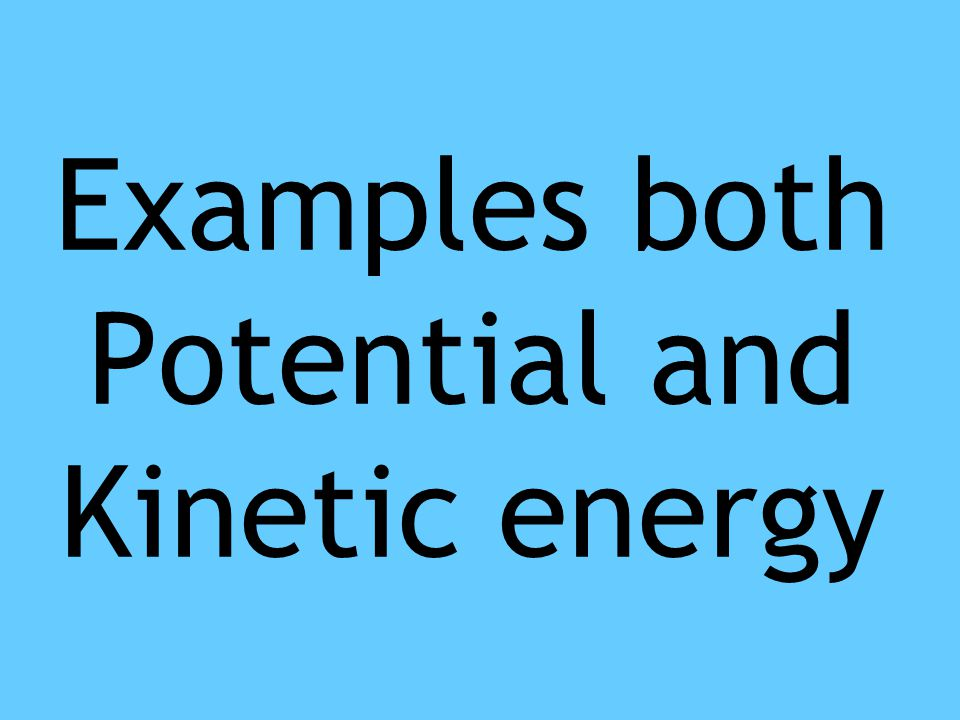 Examples both Potential and Kinetic energy