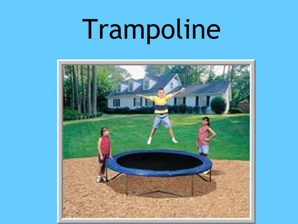 Trampoline Potential energy when you are at top of bounce.