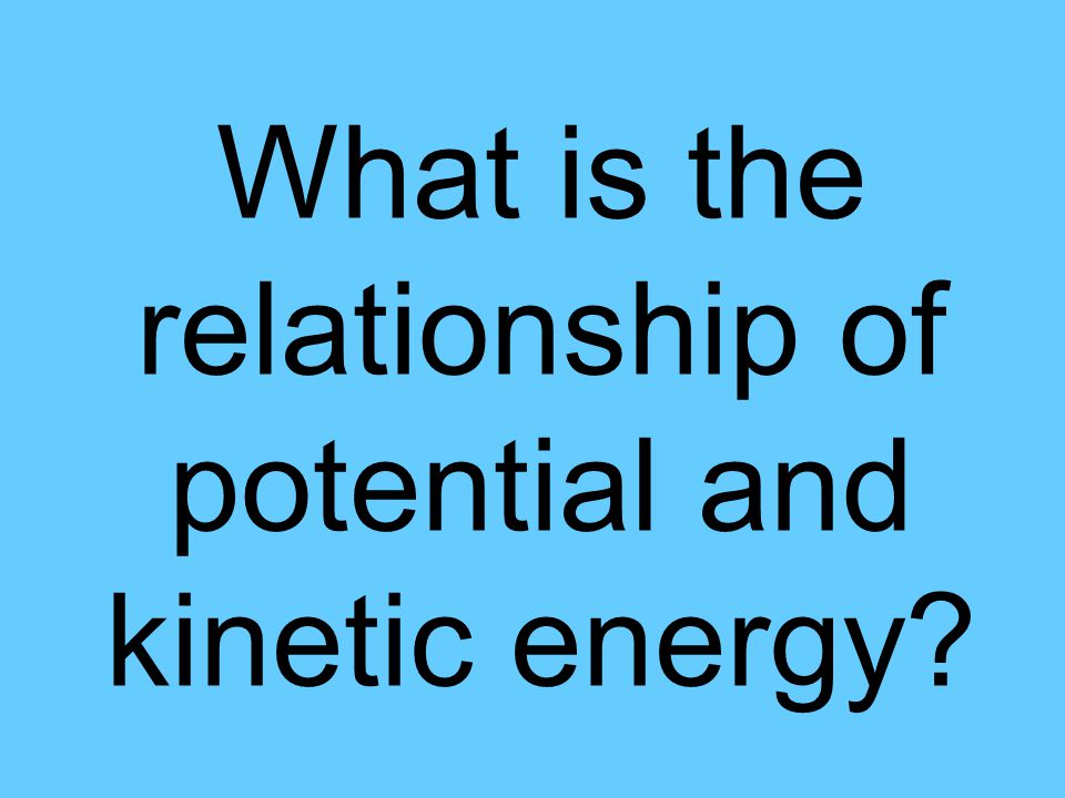 What is the relationship of potential and kinetic energy