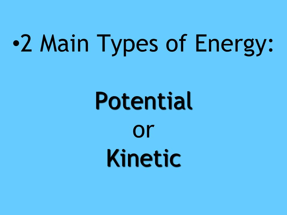 2 Main Types of Energy: Potential or Kinetic