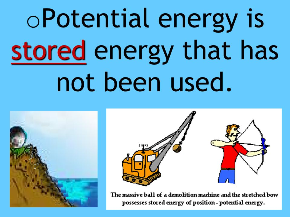 Potential energy is stored energy that has not been used.