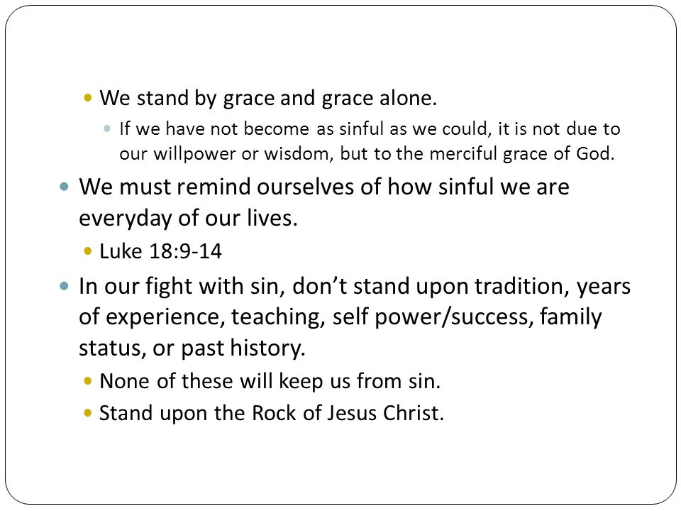 We must remind ourselves of how sinful we are everyday of our lives.