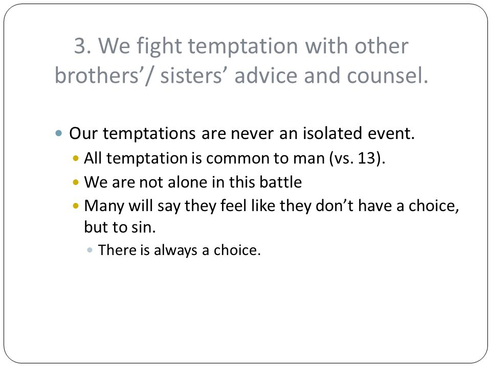 3. We fight temptation with other brothers'/ sisters' advice and counsel.