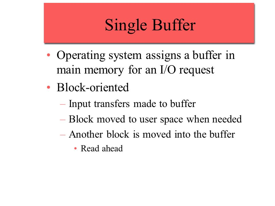 Single BufferOperating system assigns a buffer in main memory for an I/O request. Block-oriented. Input transfers made to buffer.
