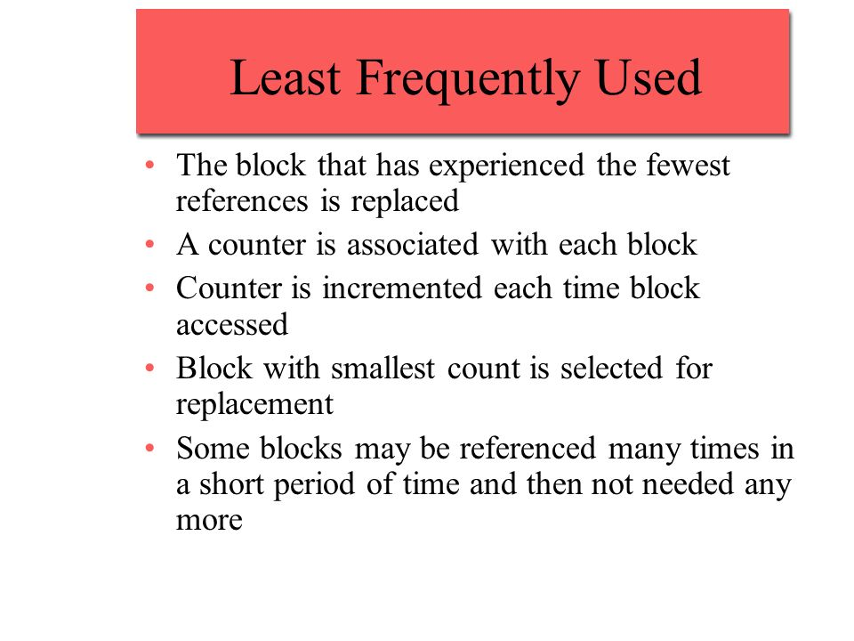 Least Frequently UsedThe block that has experienced the fewest references is replaced. A counter is associated with each block.