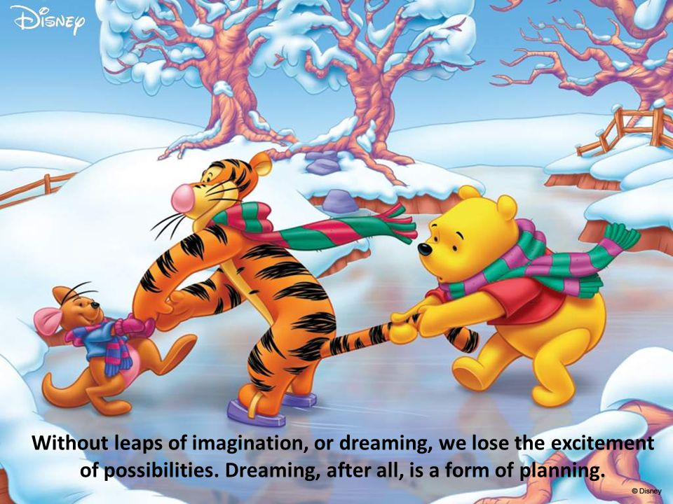 Without leaps of imagination, or dreaming, we lose the excitement of possibilities.