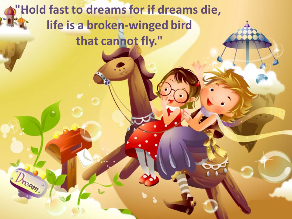 Hold fast to dreams for if dreams die, life is a broken-winged bird