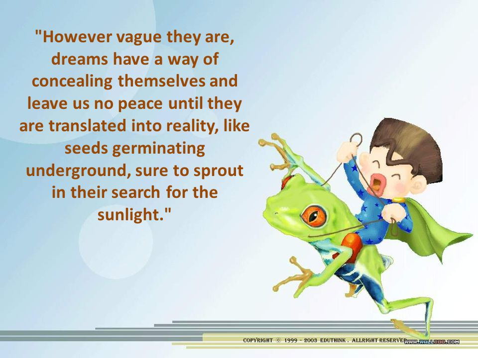 However vague they are, dreams have a way of concealing themselves and leave us no peace until they are translated into reality, like seeds germinating underground, sure to sprout in their search for the sunlight.