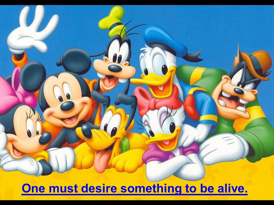 One must desire something to be alive.