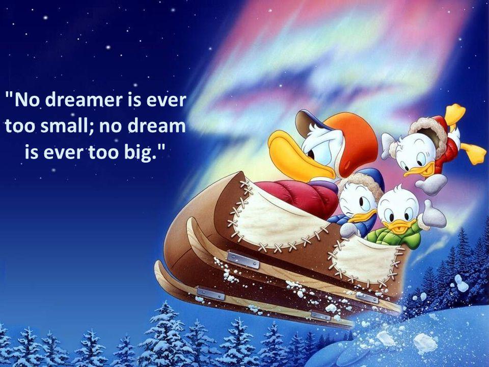 No dreamer is ever too small; no dream is ever too big.