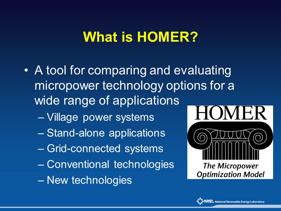 What is HOMER A tool for comparing and evaluating micropower technology options for a wide range of applications.