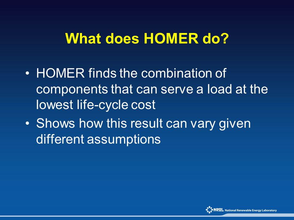 What does HOMER do HOMER finds the combination of components that can serve a load at the lowest life-cycle cost.
