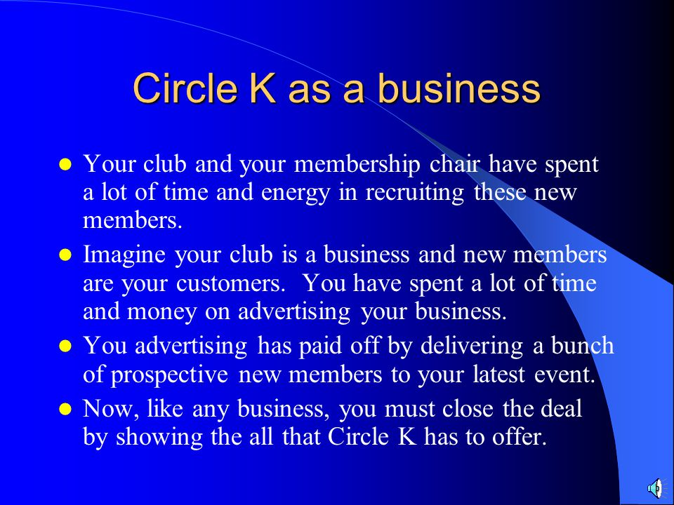 Circle K as a business Your club and your membership chair have spent a lot of time and energy in recruiting these new members.
