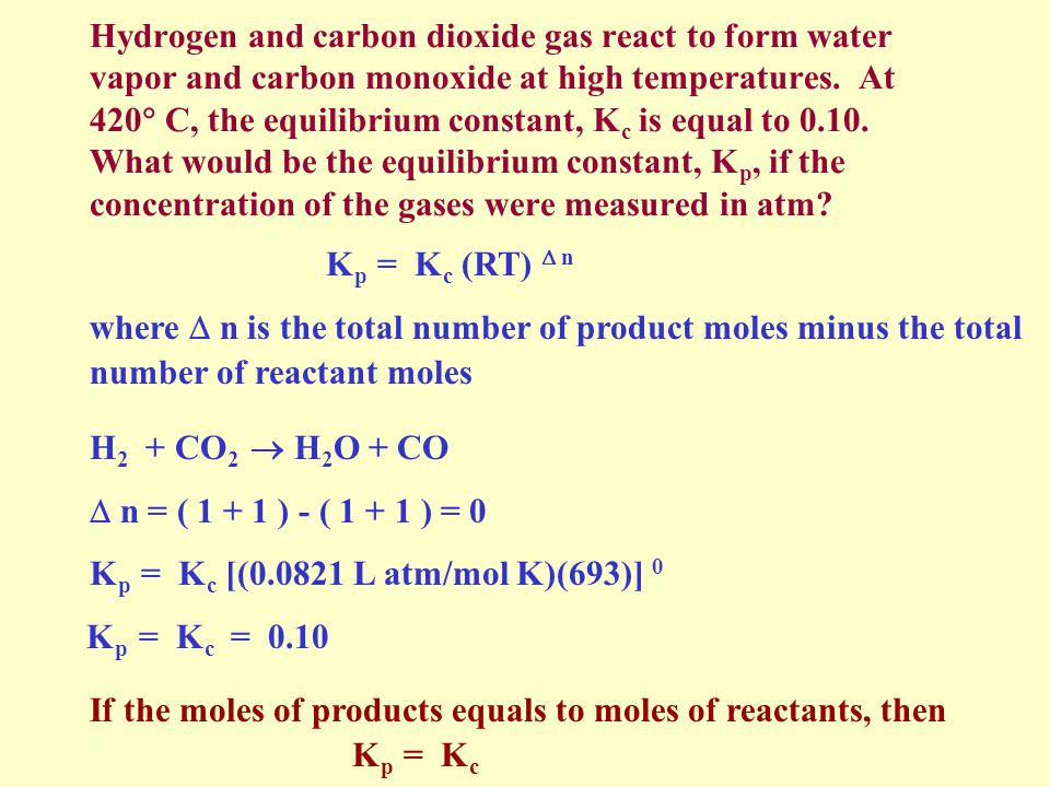 Hydrogen and carbon dioxide gas react to form water vapor and carbon monoxide at high temperatures. At 420 C, the equilibrium constant, Kc is equal to 0.10. What would be the equilibrium constant, Kp, if the concentration of the gases were measured in atm