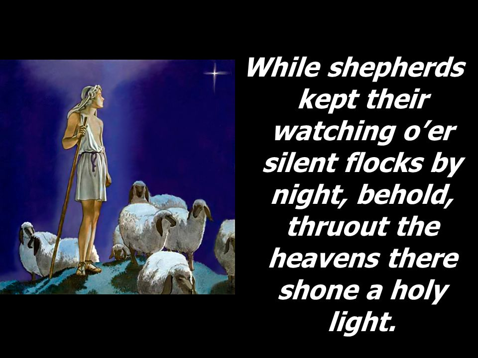 While shepherds kept their watching o'er silent flocks by night, behold, thruout the heavens there shone a holy light.