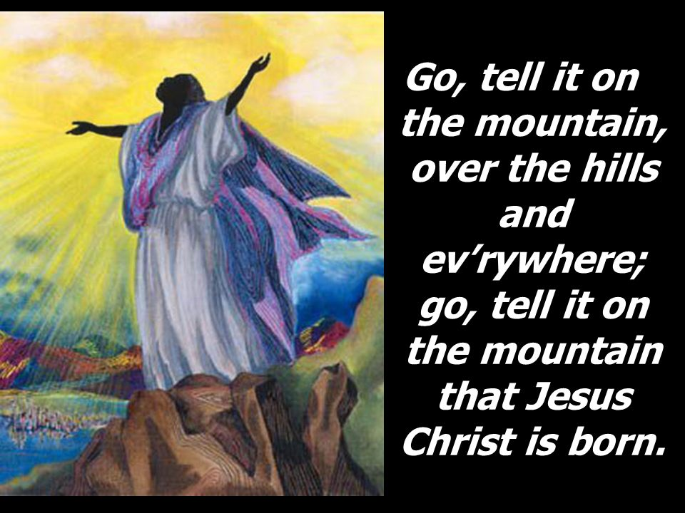 Go, tell it on the mountain, over the hills and ev'rywhere; go, tell it on the mountain that Jesus Christ is born.