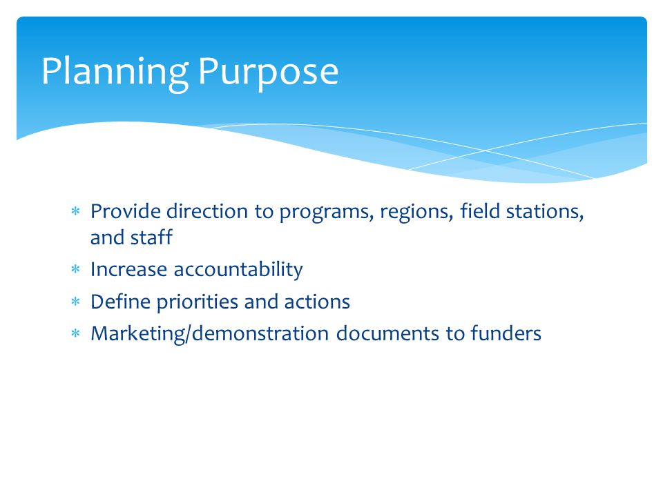 Planning Purpose Provide direction to programs, regions, field stations, and staff. Increase accountability.