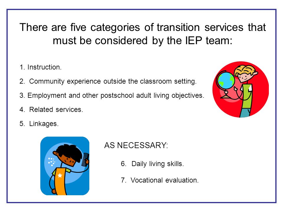 There are five categories of transition services that must be considered by the IEP team: