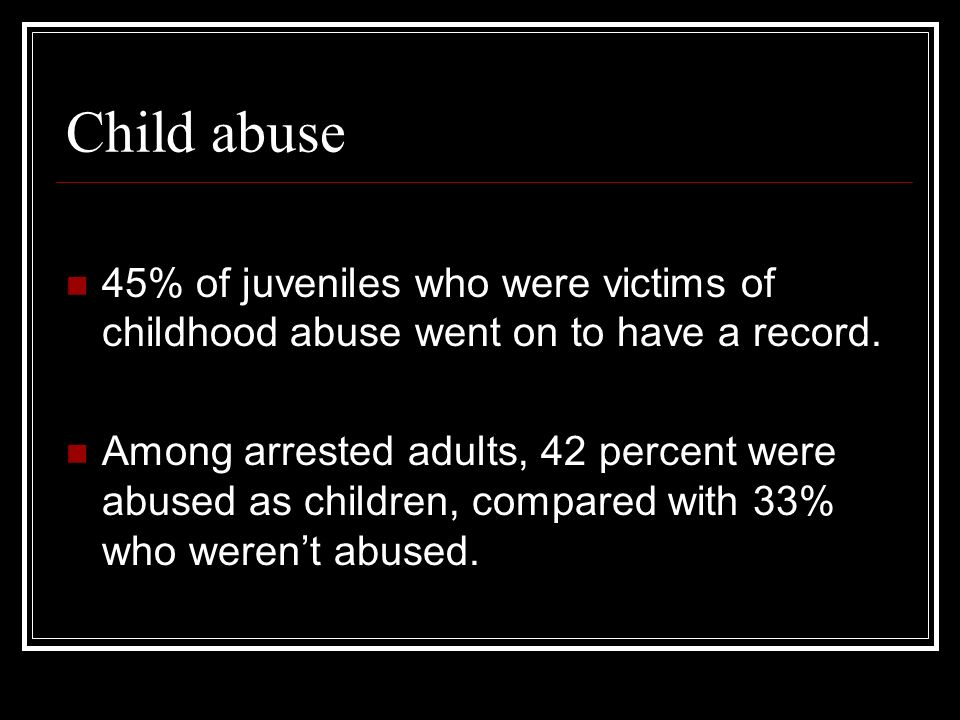 Child abuse45% of juveniles who were victims of childhood abuse went on to have a record.