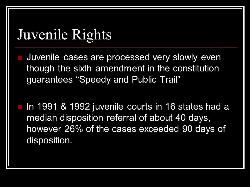 Juvenile Rights Juvenile cases are processed very slowly even though the sixth amendment in the constitution guarantees Speedy and Public Trail