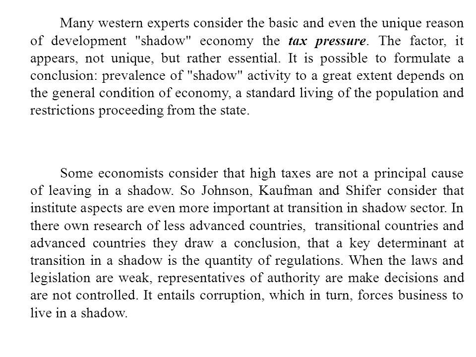 Many western experts consider the basic and even the unique reason of development shadow economy the tax pressure. The factor, it appears, not unique, but rather essential. It is possible to formulate a conclusion: prevalence of shadow activity to a great extent depends on the general condition of economy, a standard living of the population and restrictions proceeding from the state.