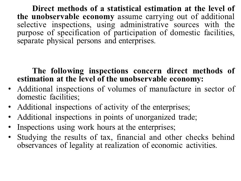 Direct methods of a statistical estimation at the level of the unobservable economy assume carrying out of additional selective inspections, using administrative sources with the purpose of specification of participation of domestic facilities, separate physical persons and enterprises.
