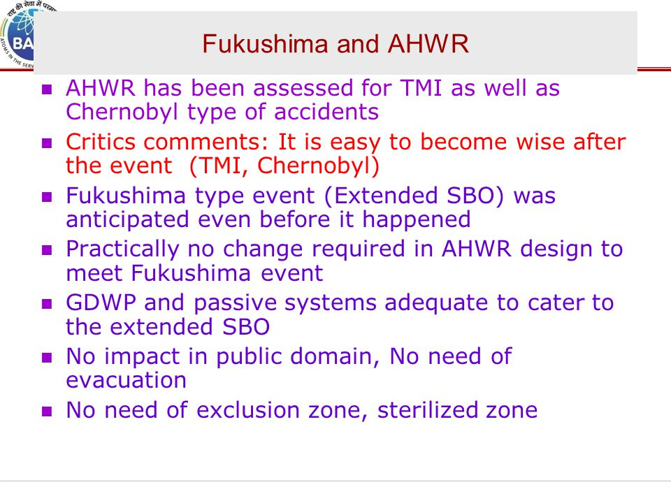 Fukushima and AHWR AHWR has been assessed for TMI as well as Chernobyl type of accidents.