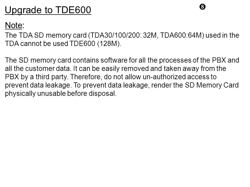 Upgrade to TDE600. Note: The TDA SD memory card (TDA30/100/200: 32M, TDA600:64M) used in the TDA cannot be used TDE600 (128M).