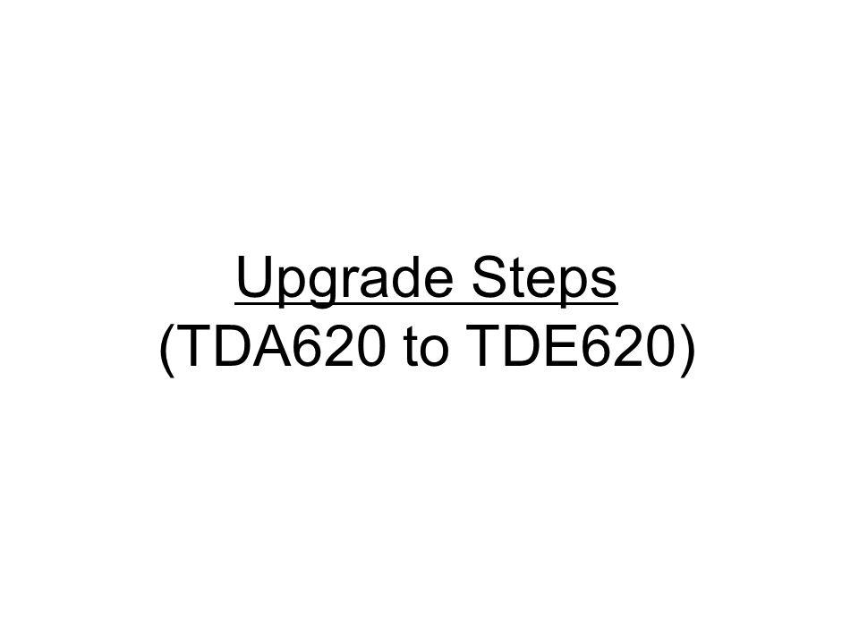 Upgrade Steps (TDA620 to TDE620)