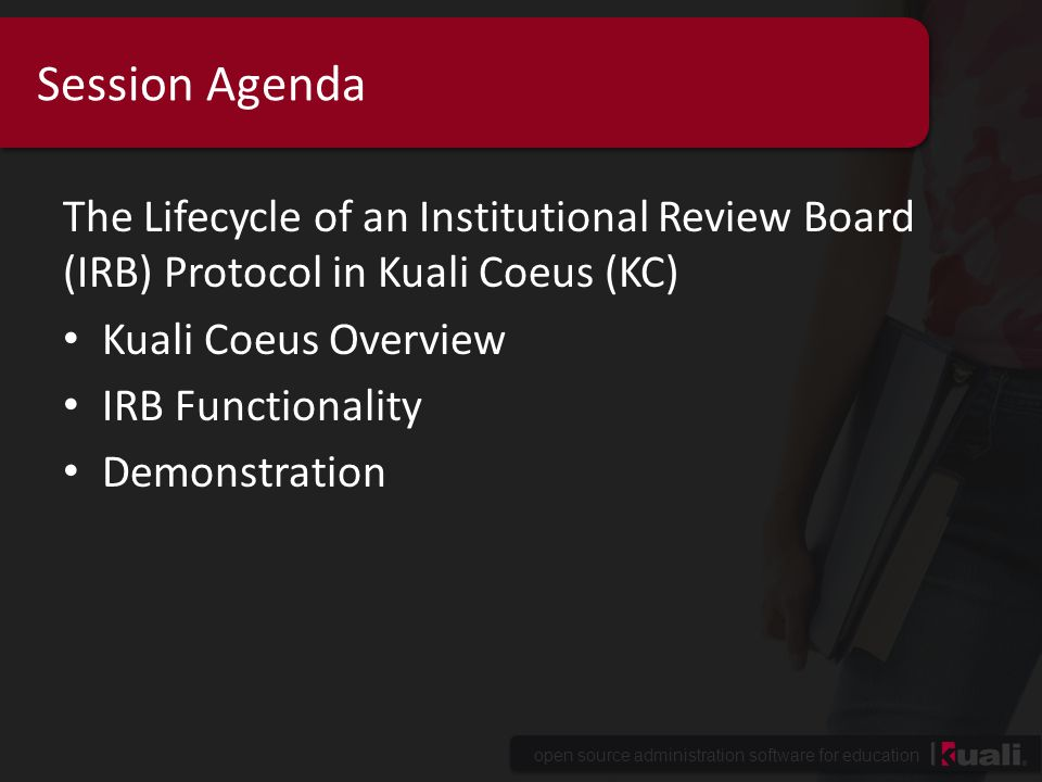 Session Agenda The Lifecycle of an Institutional Review Board (IRB) Protocol in Kuali Coeus (KC) Kuali Coeus Overview.