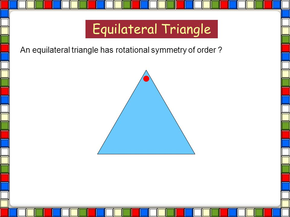 Equilateral Triangle An equilateral triangle has rotational symmetry of order
