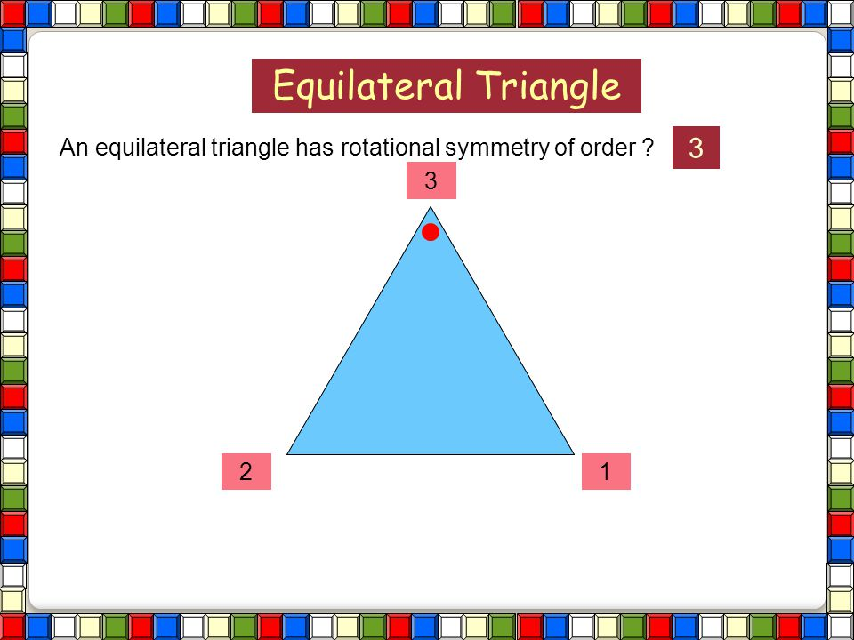 Equilateral Triangle An equilateral triangle has rotational symmetry of order 3 3 2 1