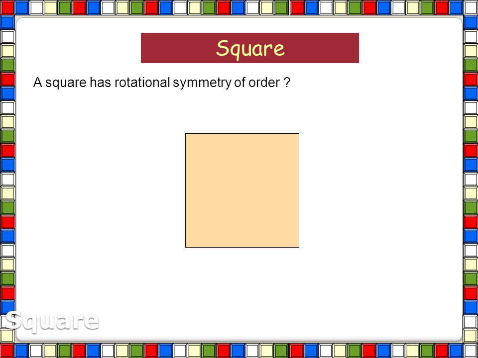 Square A square has rotational symmetry of order Square