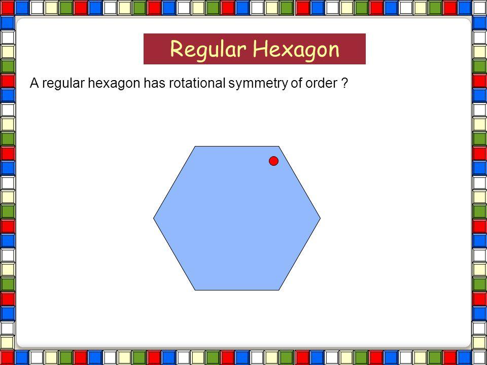 Regular Hexagon A regular hexagon has rotational symmetry of order