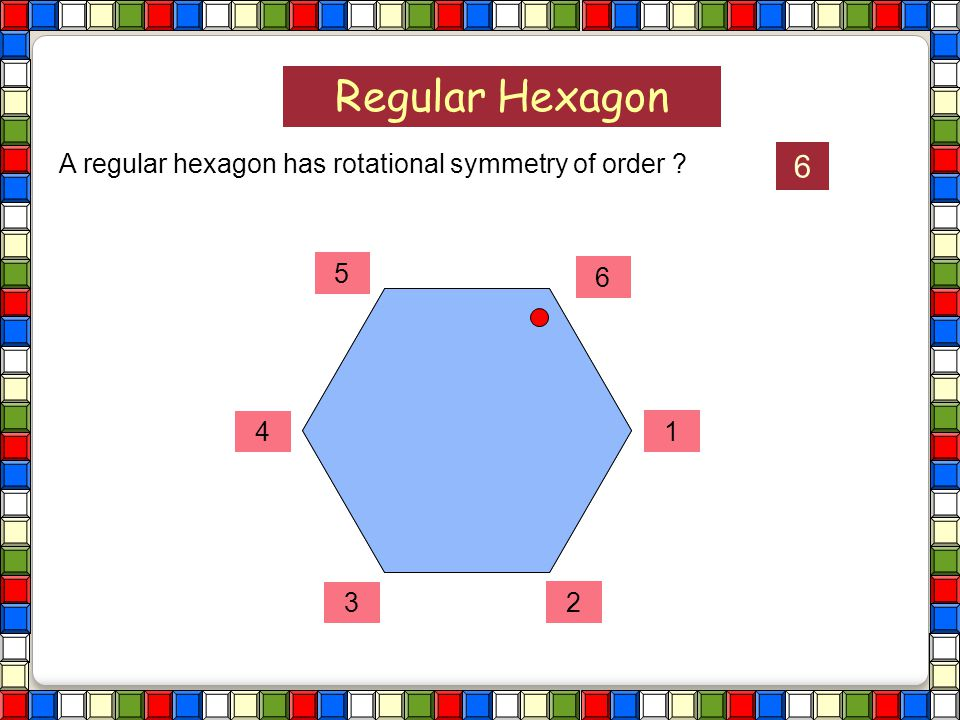 Regular Hexagon 6 A regular hexagon has rotational symmetry of order