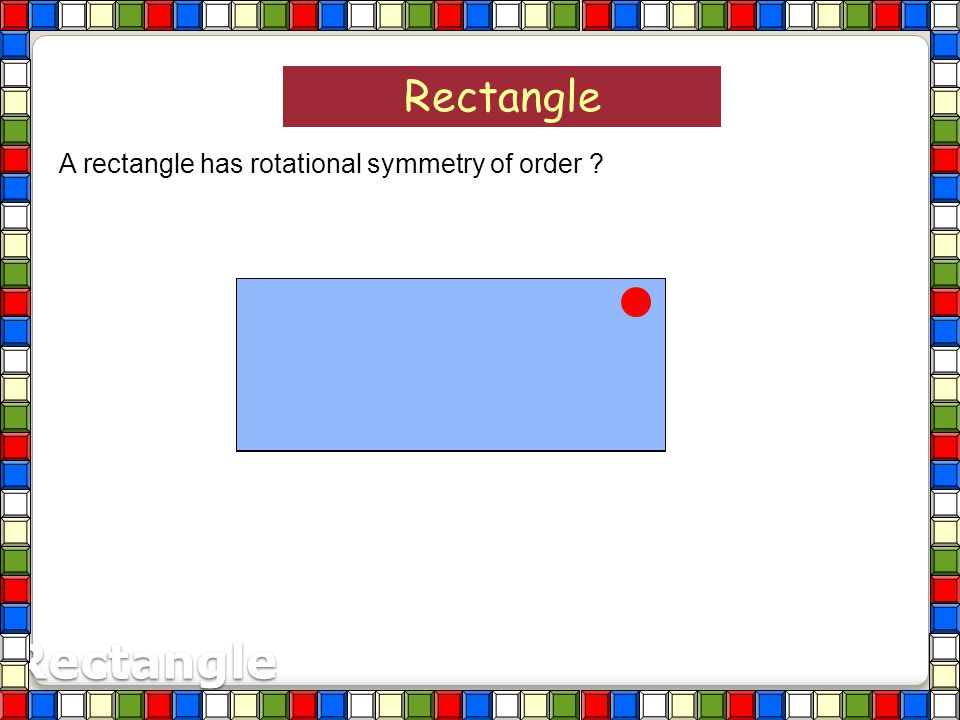 Rectangle A rectangle has rotational symmetry of order Rectangle