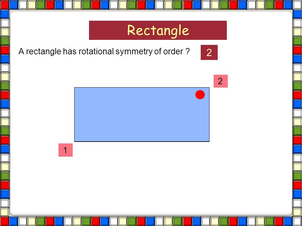 Rectangle A rectangle has rotational symmetry of order 2 2 1