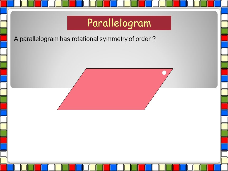 Parallelogram A parallelogram has rotational symmetry of order