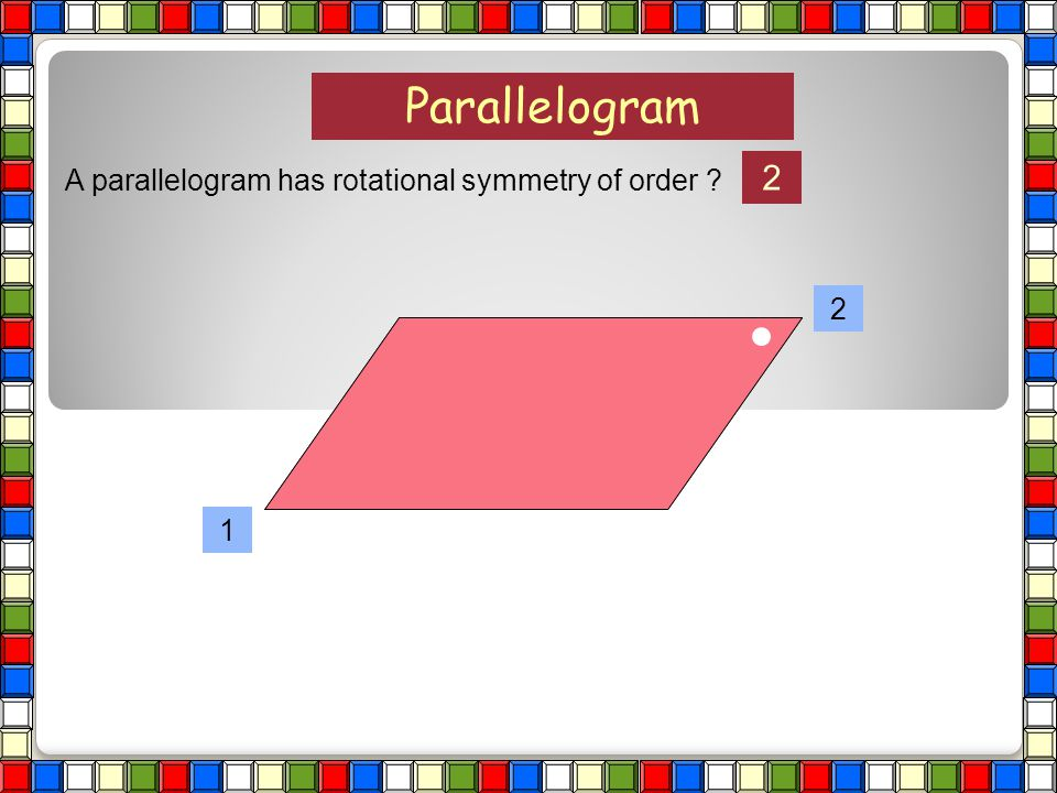Parallelogram 2 A parallelogram has rotational symmetry of order 2 1