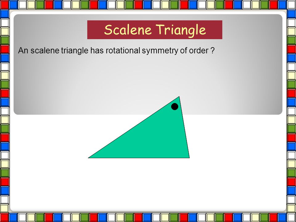 Scalene Triangle An scalene triangle has rotational symmetry of order