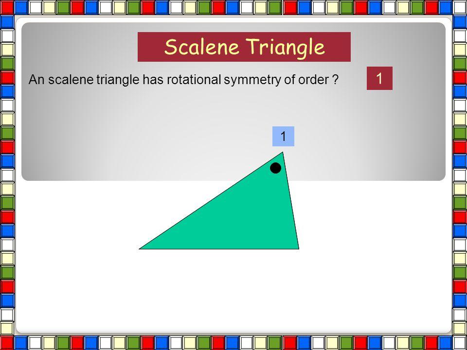 Scalene Triangle 1 An scalene triangle has rotational symmetry of order 1