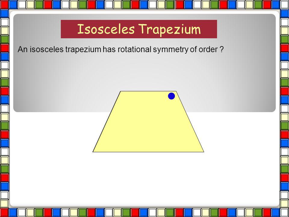 Isosceles Trapezium An isosceles trapezium has rotational symmetry of order