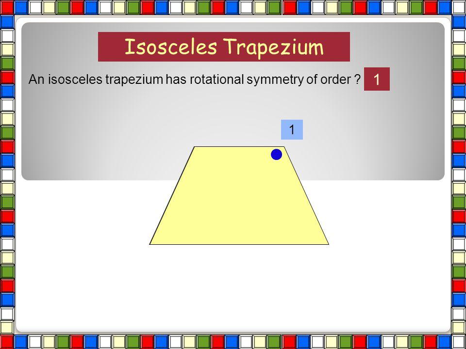 Isosceles Trapezium An isosceles trapezium has rotational symmetry of order 1 1