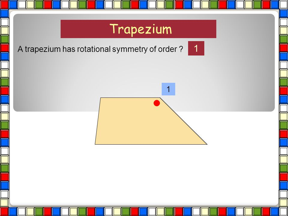 Trapezium 1 A trapezium has rotational symmetry of order 1