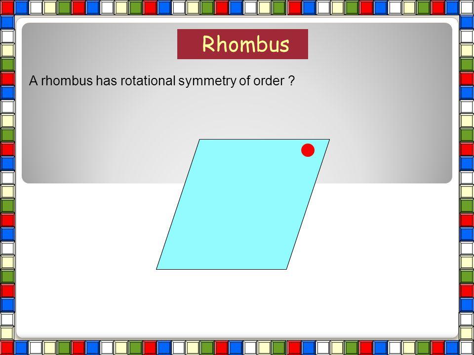 Rhombus A rhombus has rotational symmetry of order