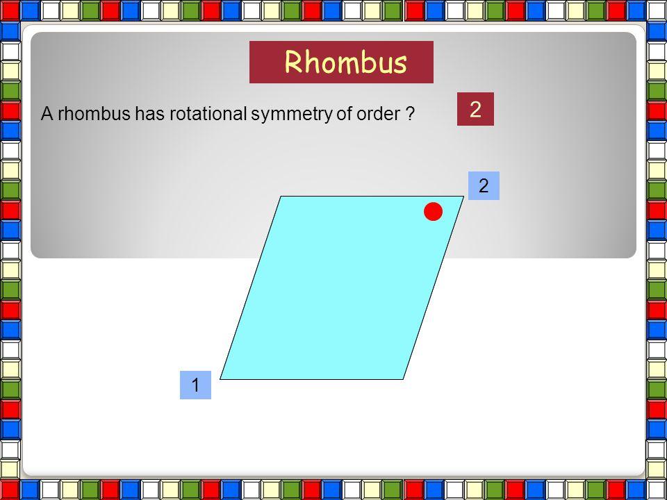 Rhombus 2 A rhombus has rotational symmetry of order 2 1