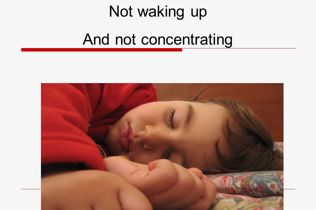 Not waking up And not concentrating