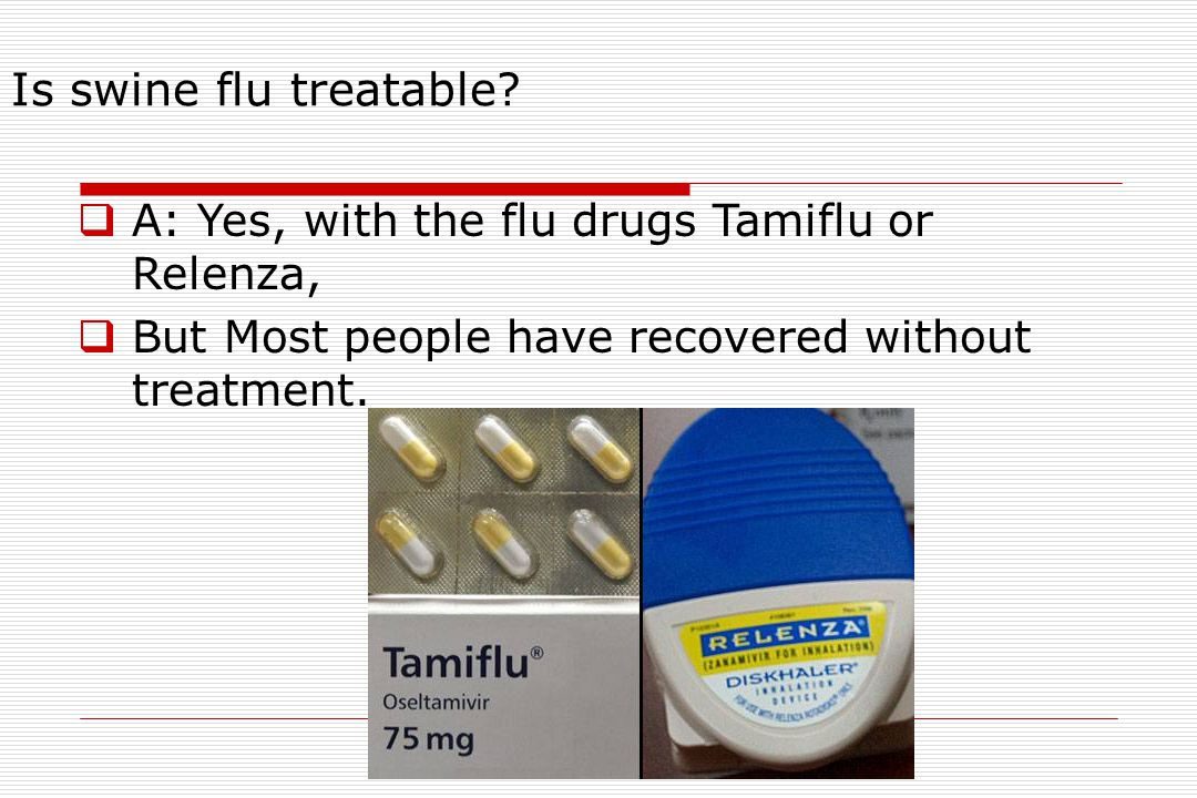 Is swine flu treatable A: Yes, with the flu drugs Tamiflu or Relenza,